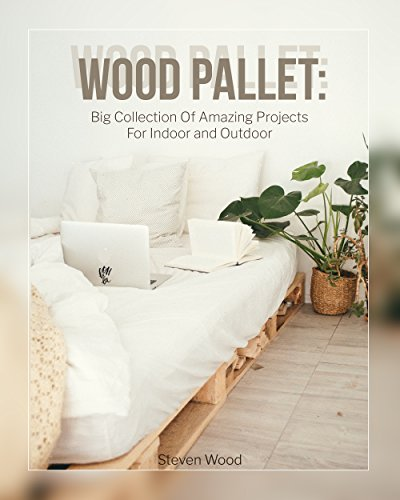 Wood Pallet: Big Collection Of Amazing Projects For Indoor and Outdoor: (Wood Pallet Furniture) (DIY palette projects) (English Edition)