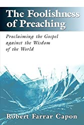 The Foolishness of Preaching: Proclaiming the Gospel Against the Wisdom of the World (George Craig Stewart Lectures for 1996)