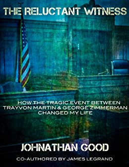 The Reluctant Witness: How the Tragic Event Between Trayvon Martin and George Zimmerman Changed My Life by [Good, Johnathan, Legrand, James]