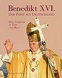 Benedikt XVI. - Der Papst aus Deutschland: Eine Chronik in Bildern: Eine Chronik in Text und Bild