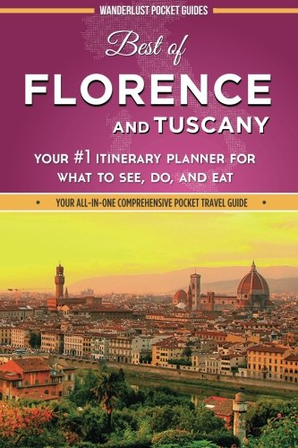 Best of Florence and Tuscany: Your #1 Itinerary Planner for What to See, Do, and Eat in Florence and Tuscany, Italy