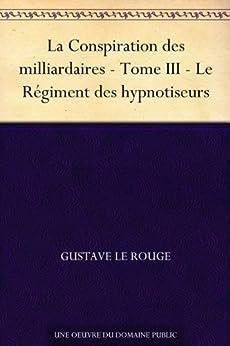 La Conspiration des milliardaires - Tome III - Le Régiment des hypnotiseurs par [Le Rouge, Gustave]