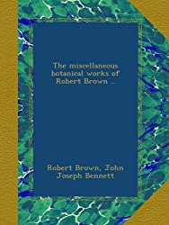 The miscellaneous botanical works of Robert Brown ..
