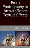 From Photography to Art with Topaz Texture Effects (The Lightweight Photographer Books)