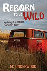 Reborn to Be Wild: Reviving Our Radical Pursuit of Jesus