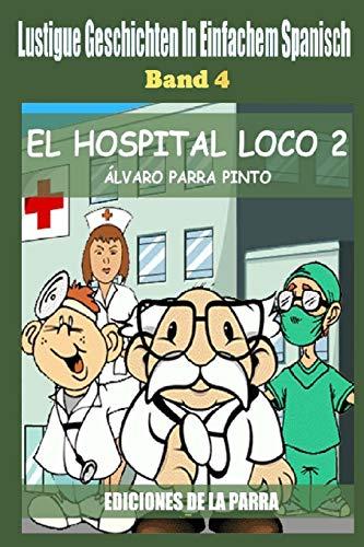 Lustige Geschichten in Einfachem Spanisch 4: El hospital Loco 2 (Spanisches Lesebuch für Anfänger, Band 4)