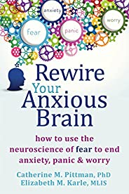 Rewire Your Anxious Brain: How to Use the Neuroscience of Fear to End Anxiety, Panic and Worry