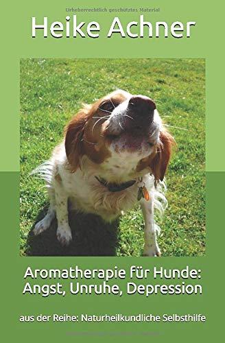 Aromatherapie für Hunde: Angst, Unruhe, Depression: aus der Reihe: Naturheilkundliche Selbsthilfe