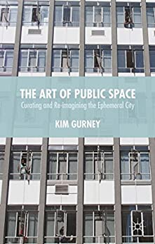 The Art of Public Space: Curating and Re-imagining the Ephemeral City by [Kim Gurney]