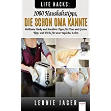Life Hacks: 1000 Haushaltstipps, die schon Oma kannte: Brilliante Tricks und bewährte Tipps für Haus und Garten - Tipps und Tricks für unser tägliches Leben (German Edition)