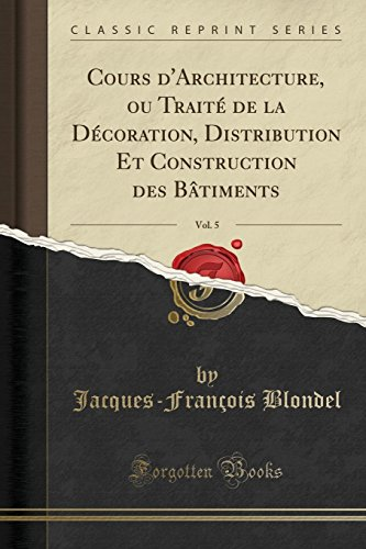 Cours d'Architecture, Ou Traité de la Décoration, Distribution Et Construction Des Bâtiments, Vol. 5 (Classic Reprint) par Jacques-Francois Blondel