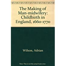 The Making of Man-Midwifery: Childbirth in England, 1660-1770