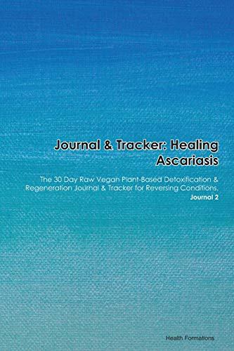 Journal & Tracker: Healing Ascariasis: The 30 Day Raw Vegan Plant-Based Detoxification & Regeneration Journal & Tracker for Reversing Conditions. Journal 2