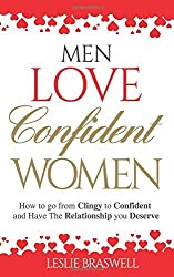 Men Love Confident Women: How to Go From Clingy to Confident and Have the Relationship You Deserve by Leslie Braswell (2016-07-24)