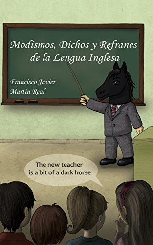 Modismos, Dichos y Refranes de la Lengua Inglesa por Francisco Javier Martín Real