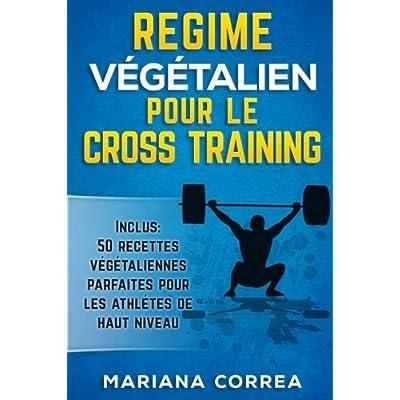 REGIME VEGETALIEN POUR Le CROSS TRAINING: Inclus : 50 Recettes Vegetaliennes Parfaites pour les Athletes de Haut Niveau
