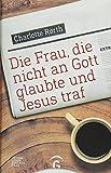 Die Frau, die nicht an Gott glaubte und Jesus traf - Charlotte Rørth
