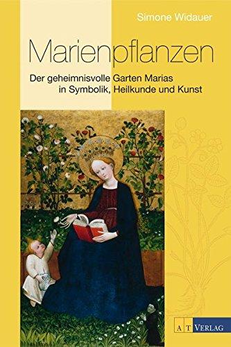 Marienpflanzen: Der geheimnisvolle Garten Marias in Symbolik, Heilkunde und Kunst