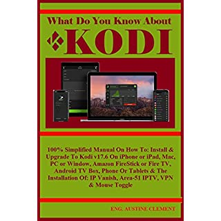 What Do You Know About KODI: 100% Simplified Manual On How To: Install & Upgrade To Kodi v17.6 On iPhone or iPad, Mac, PC or Window, Amazon FireStick or Fire TV, Android TV Box, Phone Or Tablets...