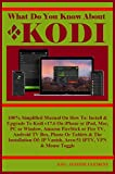 What Do You Know About KODI: 100% Simplified Manual On How To: Install & Upgrade To Kodi v17.6 On iPhone or iPad, Mac, PC or Window, Amazon FireStick or ... Box, Phone Or Tablets... (English Edition)