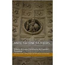 Ante-Nicene Fathers: Volume III: Latin Christianity: Its Founder, Tertullian (English Edition)