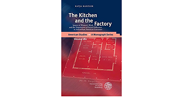 The Kitchen And The Factory Spaces Of Women S Work And The Negotiation Of Social Difference In Antebellum American Literature American Studies Band 280 Amazon De Kanzler Katja Fremdsprachige Bucher