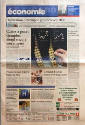 FIGARO ECONOMIE (LE) [No 19081] du 08/12/2005 - CLIMAT - LES DROITS A POLLUER DES ENTREPRISES - UN MARCHE DE 5 MILLIARDS D'EUROS - DECLARATION PREREMPLIE POUR TOUS EN 2006 - CARTES A PUCE - GEMPLUS ETEND ENCORE SON EMPIRE - PENURIE DE MAIN-D'OEUVRE - L'ALERTE DU PLAN - MESTRALLET - L'EUROPE DEPEND TROP DU GAZ RUSSE - FORD PREPARE UNE LOURDE RESTRUCTURATION PAR PIERRE-YVES DUGUA - ULTIMES REGLAGES POUR LA VENTE DES AUTOROUTES - LES VITICULTEURS BORDELAIS EXASPERES - LES DECIDEURS - LA par Collectif