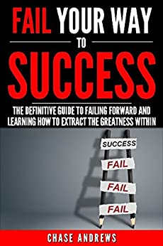 Fail Your Way to Success - The Definitive Guide to Failing Forward and Learning How to Extract The Greatness Within: Why Failing is an Integral Part of ... Path to Success: A Five Part Series Book 1) by [Andrews, Chase]