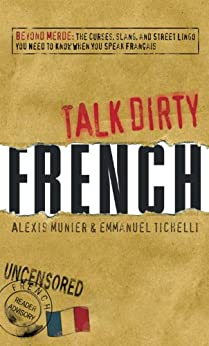 Talk Dirty French: Beyond Merde:  The curses, slang, and street lingo you need to Know when you speak francais: Beyond Merde: The Curses, Slang, and Street ... You Need to Know When You Speak Francais by [Munier, Alexis, Tichelli, Emmanuel]