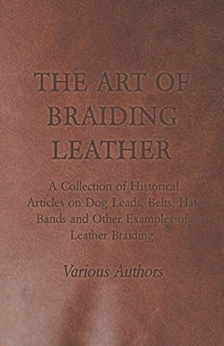The Art of Braiding Leather - A Collection of Historical Articles on Dog Leads, Belts, Hat Bands and Other Examples of Leather Braiding Braided Thong