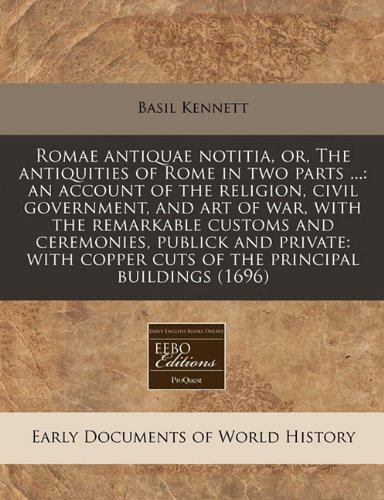 Romae antiquae notitia, or, The antiquities of Rome in two parts ...: an account of the religion, civil government, and art of war, with the ... copper cuts of the principal buildings (1696)