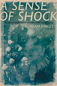 ASense of Shock: The Impact of Impressionism on Modern British and Irish Writing by [Parkes, Adam]