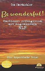 Be wonderful! Emotional erfolgreich mit angewandtem NLP - 2. Auflage: Eine hypnotische Reise mit Tom Oberbichler (Pimp Your Brain!, Band 2)