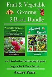 Fruit & Vegetable Growing - 2 Book Bundle: An Introduction To Growing Organic Vegetables & Fruit Berries by James Paris (2014-05-14)