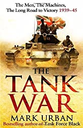 The Tank War: The Men, the Machines and the Long Road to Victory by Urban, Mark (2013) Hardcover