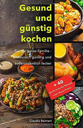 Gesund und günstig kochen: Für die ganze Familie - erstaunlich günstig und außerordentlich lecker. Bonus: 40 geschmackvolle Rezepte unter 3€ pro Portion.