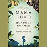 Mama Koko and the Hundred Gunmen: An Ordinary Family S Extraordinary Tale of Love, Loss, and Survival in Congo