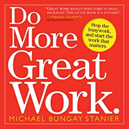 Do More Great Work: Stop the Busywork. Start the Work That Matters. by [Stanier, Michael Bungay]