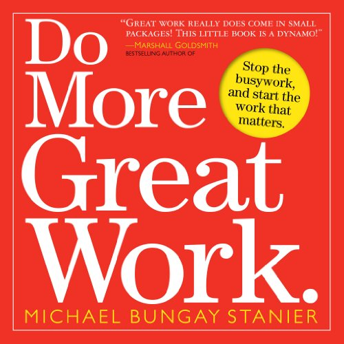 Do More Great Work: Stop the Busywork Start the Work That Matters por Michael Bungay Stanier
