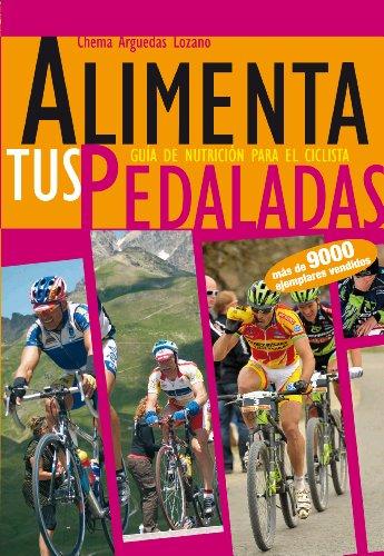Alimenta tus Pedaladas - Alimentación para Ciclismo: Nutrición y Dietas para el Entrenamiento Ciclista por Chema Arguedas Lozano