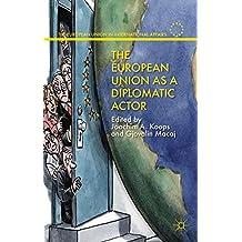 The European Union as a Diplomatic Actor (The European Union in International Affairs)