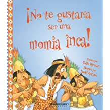 No te gustaria ser una momia inca?/You Wouldn't Want to Be an Inca Mummy! (No Te Gustaria Ser…/Wouldn't You Like to Be)