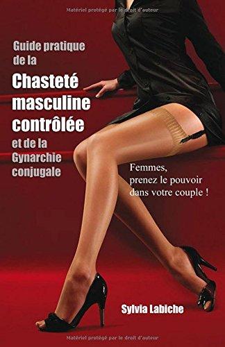 Guide pratique de la chasteté masculine contrôlée et de la Gynarchie conjugale par Sylvia Labiche