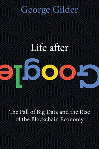Life After Google: The Fall of Big Data and the Rise of the Blockchain Economy por George Gilder