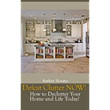 Defeat Clutter NOW! How to Declutter Your Home and Life Today! by Amber Norato (2013-02-15)