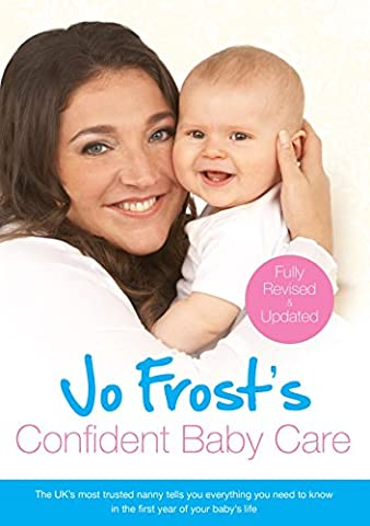 Jo Frost's Confident Baby Care: Everything You Need To Know For The First Year From UK's Most Trusted Nanny (Jo Frost's Confident