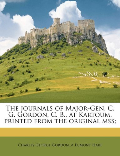 The journals of Major-Gen. C. G. Gordon, C. B., at Kartoum, printed from the original mss;