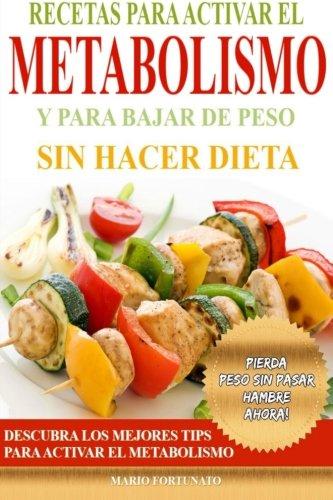 Recetas Para Activar el Metabolismo y Para Bajar de Peso sin Hacer Dieta: Descubra los Mejores Tips Para Activar el Metabolismo y Pierda Peso sin Pasar Hambre Ahora De Peso