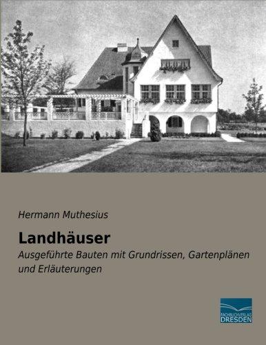 Landhaeuser: Ausgefuehrte Bauten mit Grundrissen, Gartenplaenen und Erlaeuterungen
