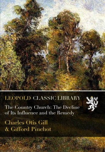 The Country Church: The Decline of Its Influence and the Remedy por Charles Otis Gill